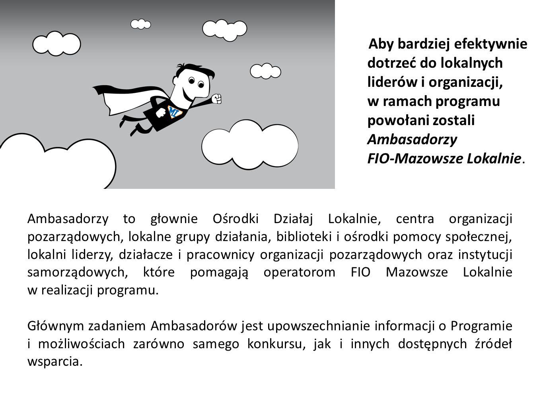 Aby bardziej efektywnie dotrzeć do lokalnych liderów i organizacji, w ramach programu powołani zostali Ambasadorzy FIO‐Mazowsze Lokalnie. Ambasadorzy