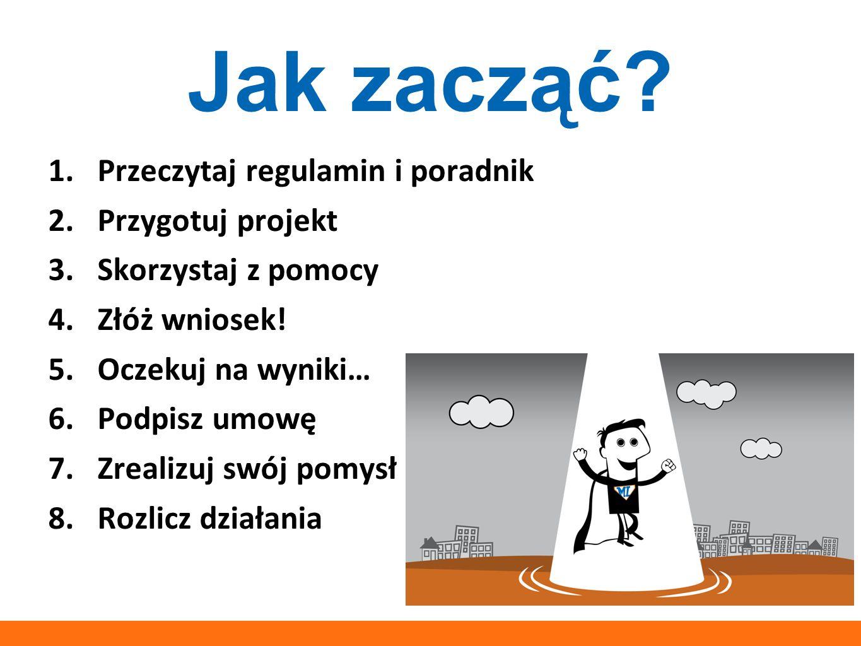 Jak zacząć? 1.Przeczytaj regulamin i poradnik 2.Przygotuj projekt 3.Skorzystaj z pomocy 4.Złóż wniosek! 5.Oczekuj na wyniki… 6.Podpisz umowę 7.Zrealiz
