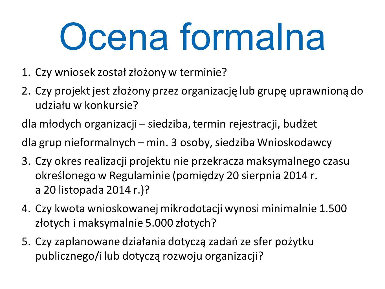 Ocena formalna 1.Czy wniosek został złożony w terminie? 2.Czy projekt jest złożony przez organizację lub grupę uprawnioną do udziału w konkursie? dla