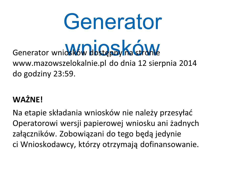 Generator wniosków dostępny na stronie www.mazowszelokalnie.pl do dnia 12 sierpnia 2014 do godziny 23:59. WAŻNE! Na etapie składania wniosków nie nale