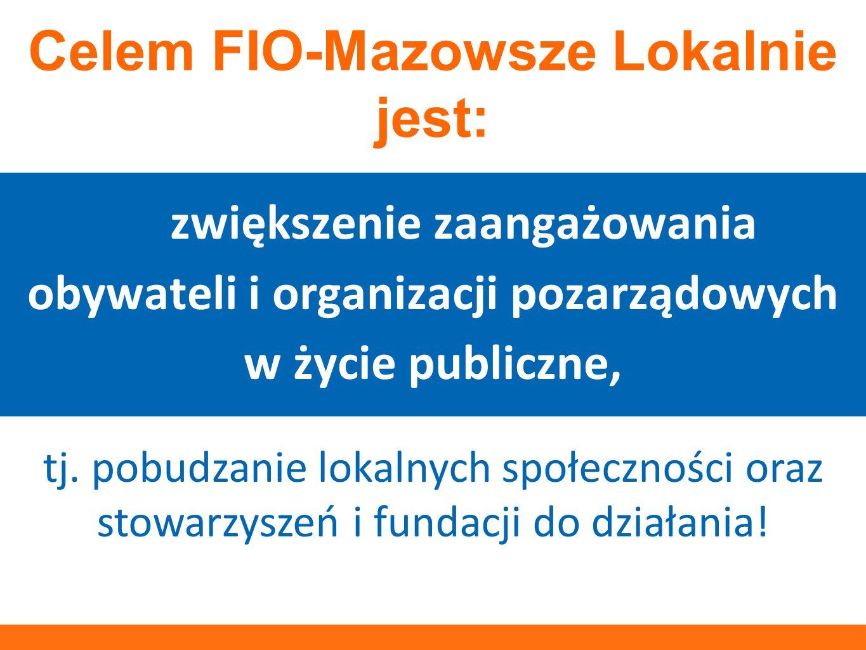 jest: zwiększenie zaangażowania obywateli i organizacji pozarządowych w życie publiczne, Celem FIO-Mazowsze Lokalnie jest: tj. pobudzanie lokalnych sp