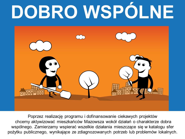 DOBRO WSPÓLNE Poprzez realizację programu i dofinansowanie ciekawych projektów chcemy aktywizować mieszkańców Mazowsza wokół działań o charakterze dob