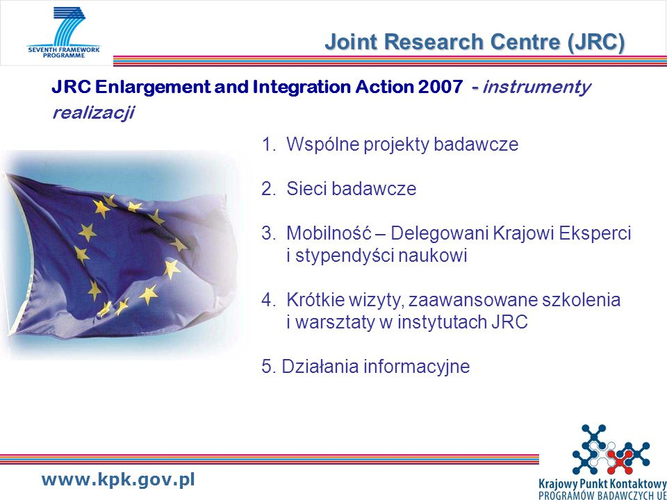www.kpk.gov.pl - JRC Enlargement and Integration Action 2007 - instrumenty realizacji Joint Research Centre (JRC) 1.Wspólne projekty badawcze 2.Sieci badawcze 3.Mobilność – Delegowani Krajowi Eksperci i stypendyści naukowi 4.Krótkie wizyty, zaawansowane szkolenia i warsztaty w instytutach JRC 5.