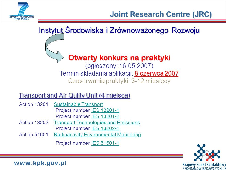 www.kpk.gov.pl Instytut Środowiska i Zrównoważonego Rozwoju Otwarty konkurs na praktyki 8 czerwca 2007 Instytut Środowiska i Zrównoważonego Rozwoju Otwarty konkurs na praktyki (ogłoszony: 16.05.2007) Termin składania aplikacji: 8 czerwca 2007 Czas trwania praktyki: 3-12 miesięcy Joint Research Centre (JRC) Transport and Air Qulity Unit (4 miejsca) Action 13201 Sustainable TransportSustainable Transport Project number IES 13201-1IES 13201-1 Project number IES 13201-2IES 13201-2 Action 13202 Transport Technologies and Emissions Project number IES 13202-1Transport Technologies and EmissionsIES 13202-1 Action 51601 Radioactivity Environmental Monitoring Project number IES 51601-1Radioactivity Environmental MonitoringIES 51601-1