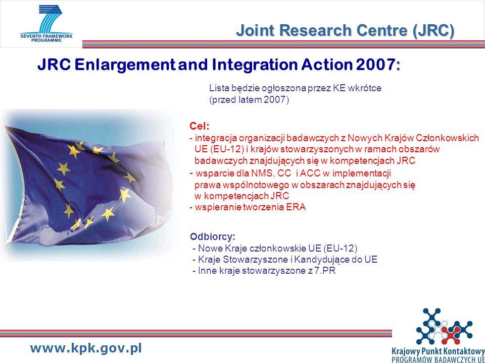 www.kpk.gov.pl : JRC Enlargement and Integration Action 2007: Joint Research Centre (JRC) Lista będzie ogłoszona przez KE wkrótce (przed latem 2007) Odbiorcy: - Nowe Kraje członkowskie UE (EU-12) - Kraje Stowarzyszone i Kandydujące do UE - Inne kraje stowarzyszone z 7.PR Cel: - integracja organizacji badawczych z Nowych Krajów Członkowskich UE (EU-12) i krajów stowarzyszonych w ramach obszarów badawczych znajdujących się w kompetencjach JRC - wsparcie dla NMS, CC i ACC w implementacji prawa wspólnotowego w obszarach znajdujących się w kompetencjach JRC - wspieranie tworzenia ERA