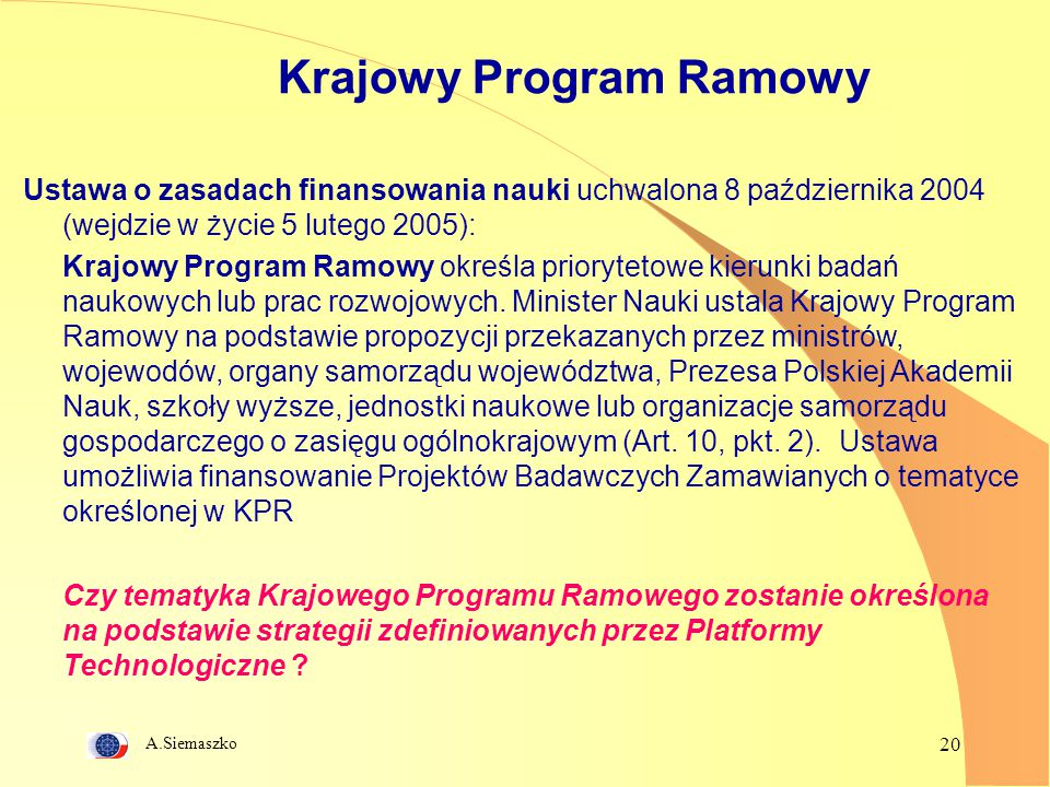 A.Siemaszko 20 Krajowy Program Ramowy Ustawa o zasadach finansowania nauki uchwalona 8 października 2004 (wejdzie w życie 5 lutego 2005): Krajowy Program Ramowy określa priorytetowe kierunki badań naukowych lub prac rozwojowych.
