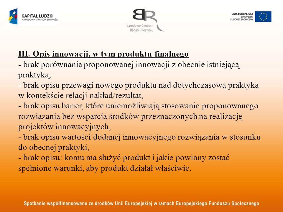 III. Opis innowacji, w tym produktu finalnego - brak porównania proponowanej innowacji z obecnie istniejącą praktyką, - brak opisu przewagi nowego pro