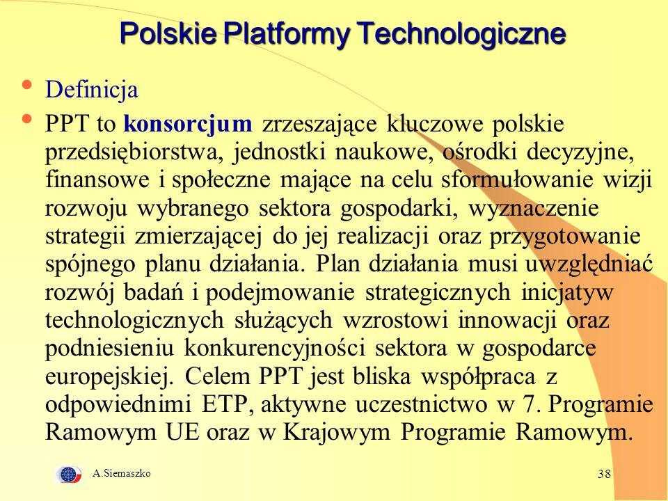 A.Siemaszko 38 Polskie Platformy Technologiczne Definicja PPT to konsorcjum zrzeszające kluczowe polskie przedsiębiorstwa, jednostki naukowe, ośrodki