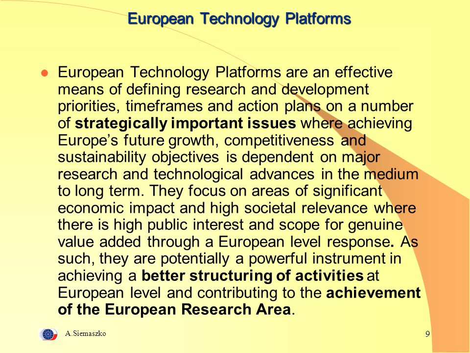 A.Siemaszko 9 European Technology Platforms European Technology Platforms are an effective means of defining research and development priorities, time
