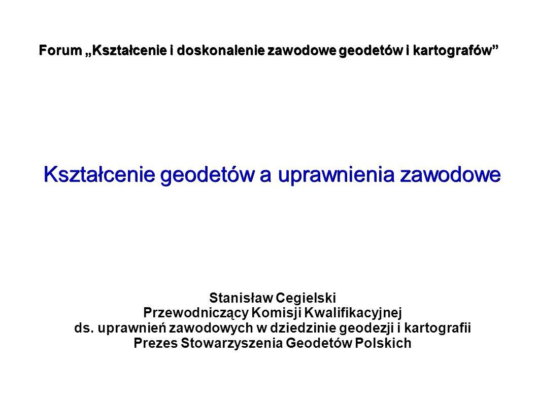 """Forum """"Kształcenie i doskonalenie zawodowe geodetów i kartografów"""" Kształcenie geodetów a uprawnienia zawodowe Stanisław Cegielski Przewodniczący Komi"""