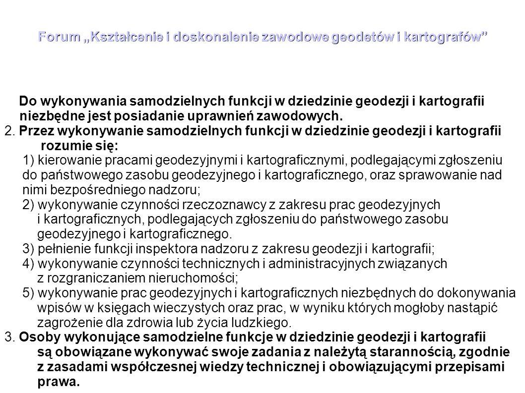 """Forum """"Kształcenie i doskonalenie zawodowe geodetów i kartografów Geodeta uprawniony w tym zakresie powinien posiadać ugruntowaną wiedzę dotyczącą: 1)przepisów o charakterze ogólnym: Konstytucja, Kodeksy (cywilny, postępowania administracyjnego, postępowania cywilnego, pracy), ustawy: o administracji publicznej, o ochronie danych osobowych, o ochronie informacji niejawnych, Prawo geodezyjne i kartograficzne, o planowaniu i zagospodarowaniu przestrzennym, Prawo budowlane, bezpieczeństwo i higiena pracy i inne tego rodzaju, a także określone przepisy wykonawcze (egzamin testowy) 2) przepisów specjalnych związanych z realizacją prac z zakresu pierwszego, określonych w """"Wykazie przepisów podstawowych , a w szczególności: przepisy wykonawcze do ustawy Prawo geodezyjne i kartograficzne, standardy techniczne (instrukcje), wytyczne techniczne, interpretacje Głównego Geodety Kraju, wyroki Trybunału Konstytucyjnego (część opisowa egzaminu), 3)funkcjonowania Państwowego Zasobu Geodezyjnego i Kartograficznego i składowanych tam materiałach,"""