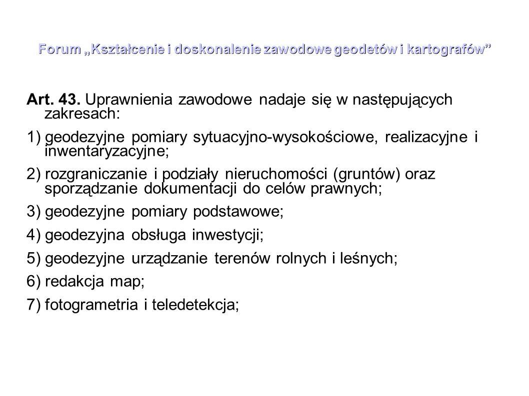 """Forum """"Kształcenie i doskonalenie zawodowe geodetów i kartografów"""" Art. 43. Uprawnienia zawodowe nadaje się w następujących zakresach: 1) geodezyjne p"""