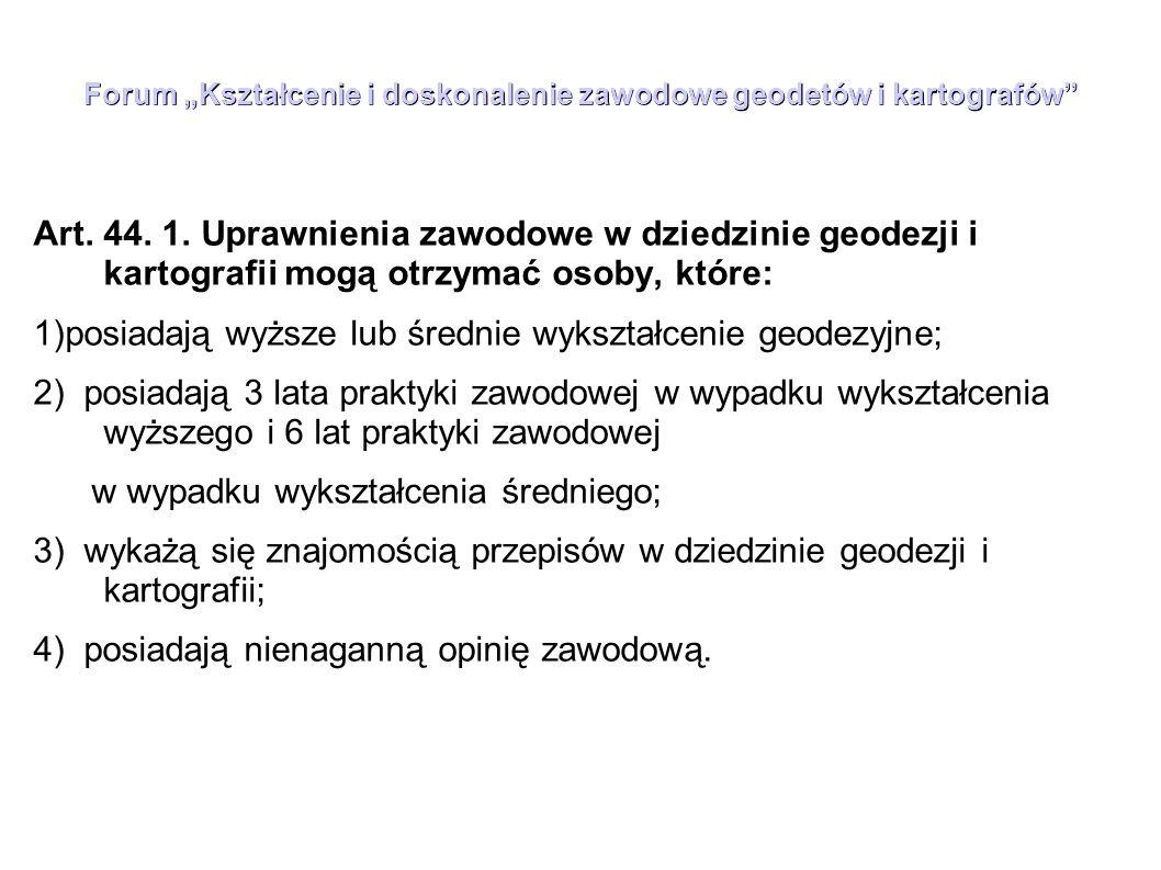 """Forum """"Kształcenie i doskonalenie zawodowe geodetów i kartografów"""" Art. 44. 1. Uprawnienia zawodowe w dziedzinie geodezji i kartografii mogą otrzymać"""