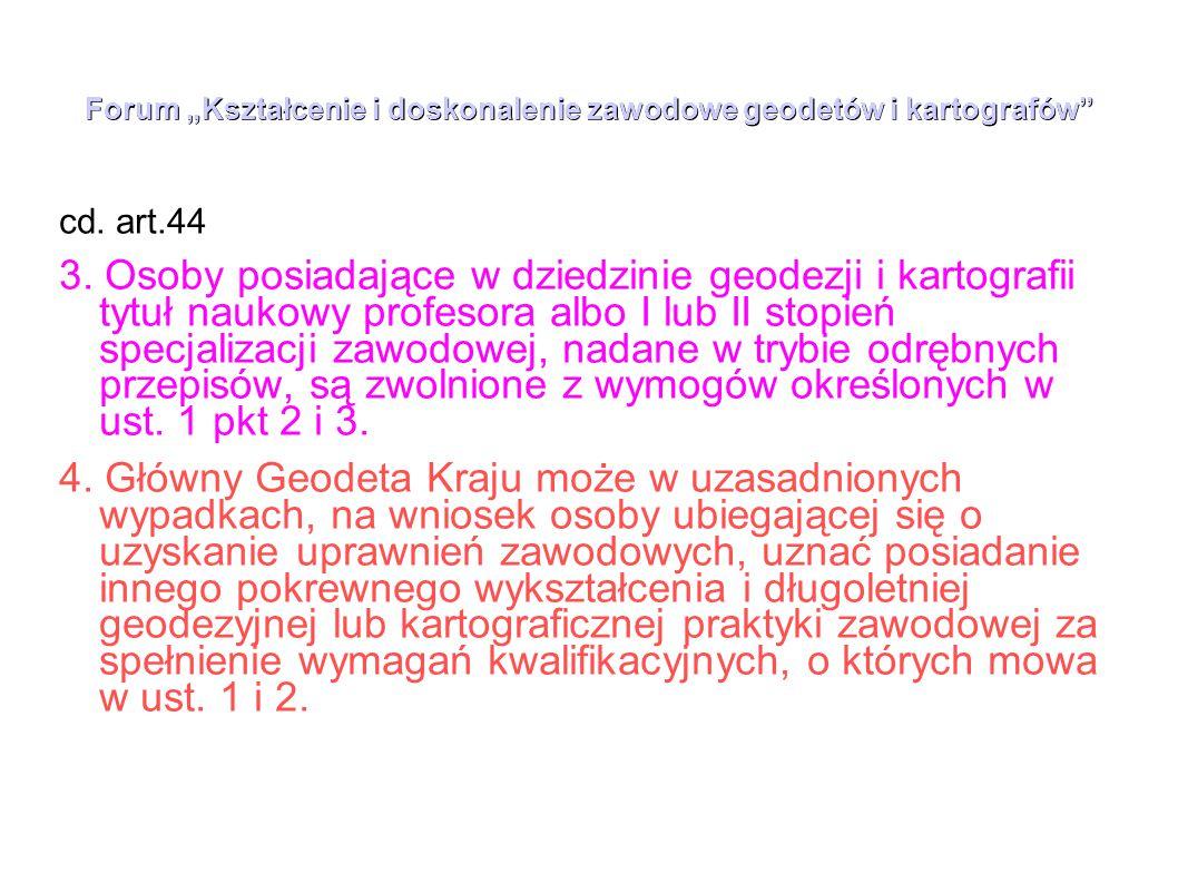 """Forum """"Kształcenie i doskonalenie zawodowe geodetów i kartografów"""" cd. art.44 3. Osoby posiadające w dziedzinie geodezji i kartografii tytuł naukowy p"""