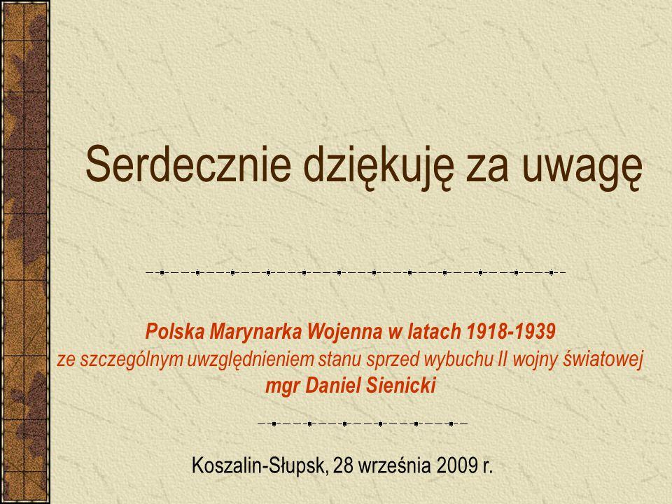 Serdecznie dziękuję za uwagę Polska Marynarka Wojenna w latach 1918-1939 ze szczególnym uwzględnieniem stanu sprzed wybuchu II wojny światowej mgr Dan