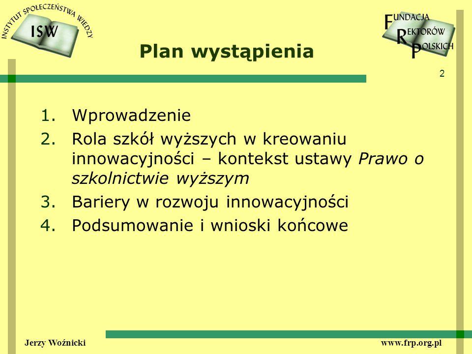 2 Jerzy Woźnicki www.frp.org.pl Plan wystąpienia 1.Wprowadzenie 2.Rola szkół wyższych w kreowaniu innowacyjności – kontekst ustawy Prawo o szkolnictwie wyższym 3.Bariery w rozwoju innowacyjności 4.Podsumowanie i wnioski końcowe