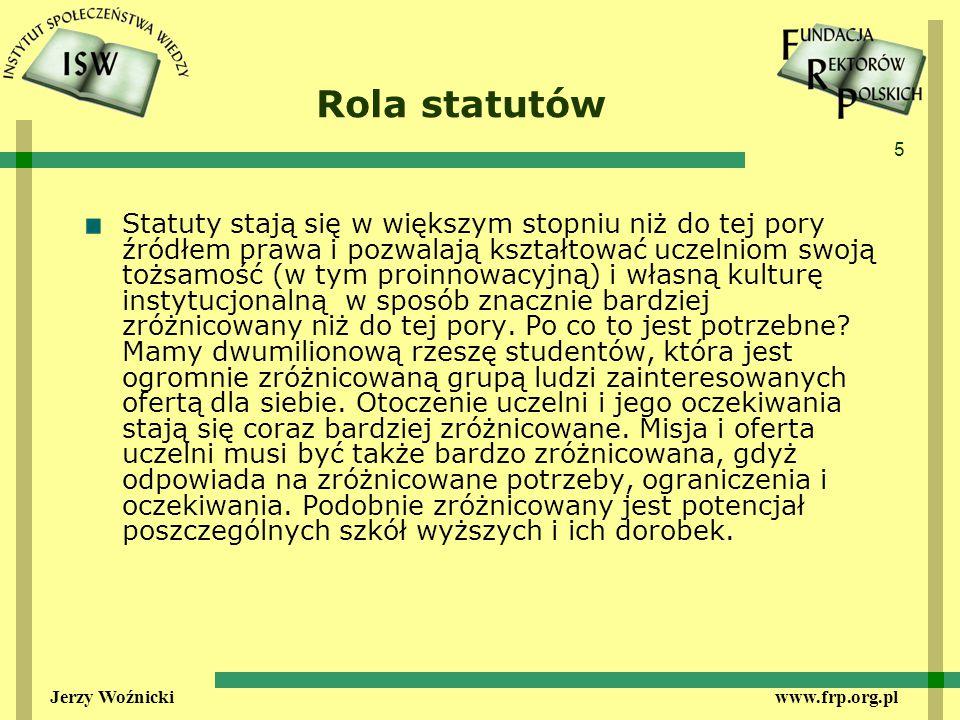 5 Jerzy Woźnicki www.frp.org.pl Rola statutów Statuty stają się w większym stopniu niż do tej pory źródłem prawa i pozwalają kształtować uczelniom swoją tożsamość (w tym proinnowacyjną) i własną kulturę instytucjonalną w sposób znacznie bardziej zróżnicowany niż do tej pory.