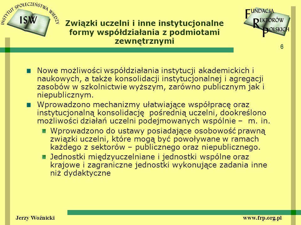 6 Jerzy Woźnicki www.frp.org.pl Związki uczelni i inne instytucjonalne formy współdziałania z podmiotami zewnętrznymi Nowe możliwości współdziałania instytucji akademickich i naukowych, a także konsolidacji instytucjonalnej i agregacji zasobów w szkolnictwie wyższym, zarówno publicznym jak i niepublicznym.