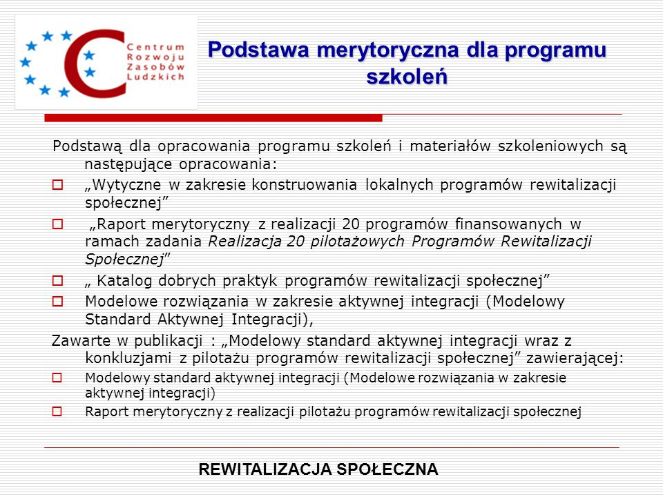"""Podstawą dla opracowania programu szkoleń i materiałów szkoleniowych są następujące opracowania:  """"Wytyczne w zakresie konstruowania lokalnych programów rewitalizacji społecznej  """"Raport merytoryczny z realizacji 20 programów finansowanych w ramach zadania Realizacja 20 pilotażowych Programów Rewitalizacji Społecznej  """" Katalog dobrych praktyk programów rewitalizacji społecznej  Modelowe rozwiązania w zakresie aktywnej integracji (Modelowy Standard Aktywnej Integracji), Zawarte w publikacji : """"Modelowy standard aktywnej integracji wraz z konkluzjami z pilotażu programów rewitalizacji społecznej zawierającej:  Modelowy standard aktywnej integracji (Modelowe rozwiązania w zakresie aktywnej integracji)  Raport merytoryczny z realizacji pilotażu programów rewitalizacji społecznej Podstawa merytoryczna dla programu szkoleń REWITALIZACJA SPOŁECZNA"""
