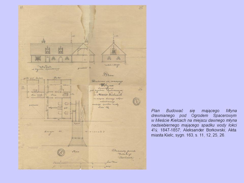 Plan Budować się mającego Młyna drewnianego pod Ogrodem Spacerowym w Mieście Kielcach na miejscu dawnego młyna nadsiebiernego mającego spadku wody łokci 4½; 1847-1857; Aleksander Borkowski; Akta miasta Kielc, sygn.