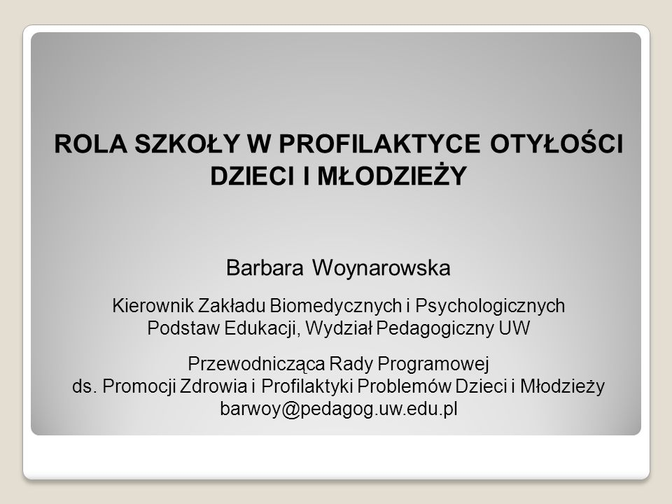 ROLA SZKOŁY W PROFILAKTYCE OTYŁOŚCI DZIECI I MŁODZIEŻY Barbara Woynarowska Kierownik Zakładu Biomedycznych i Psychologicznych Podstaw Edukacji, Wydzia