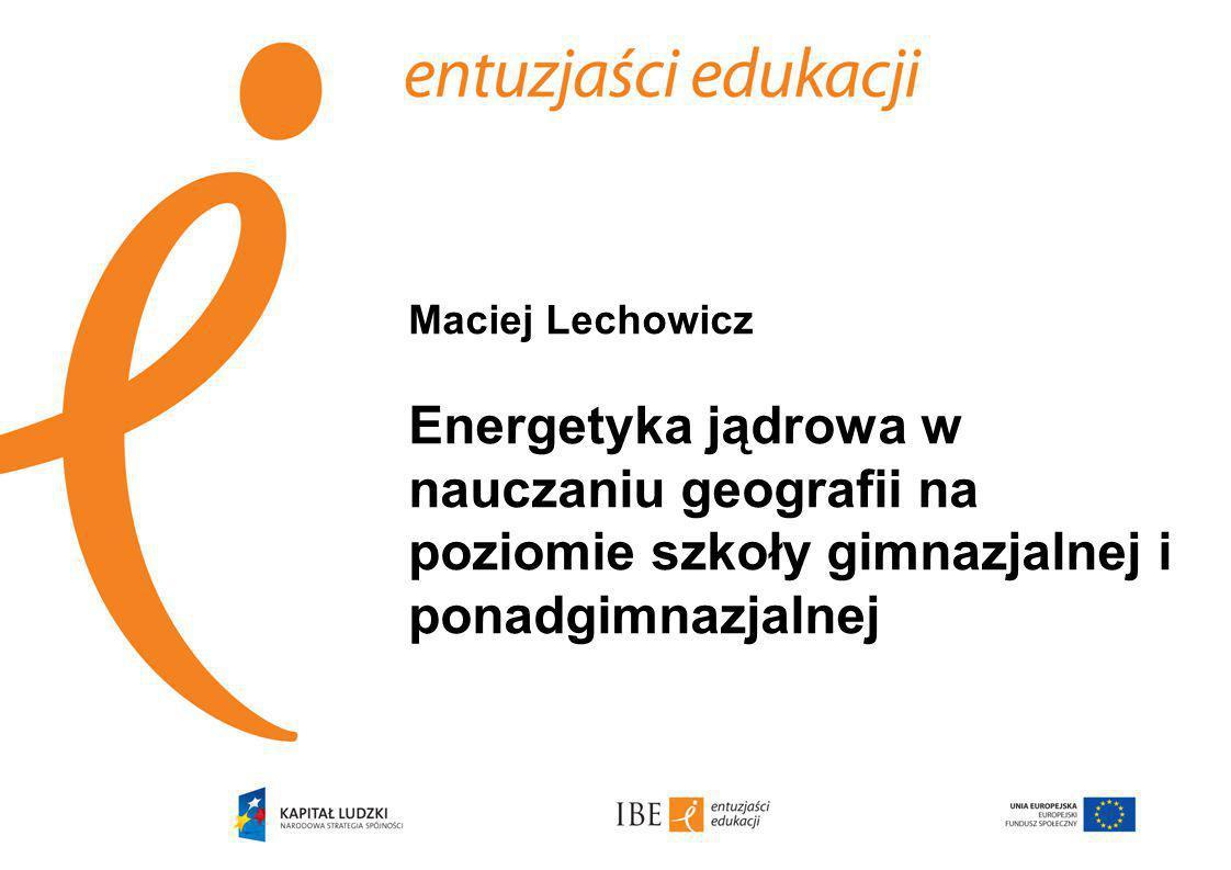 Maciej Lechowicz Energetyka jądrowa w nauczaniu geografii na poziomie szkoły gimnazjalnej i ponadgimnazjalnej