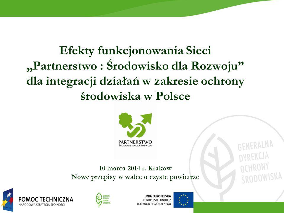 """Efekty funkcjonowania Sieci """"Partnerstwo : Środowisko dla Rozwoju"""" dla integracji działań w zakresie ochrony środowiska w Polsce 10 marca 2014 r. Krak"""