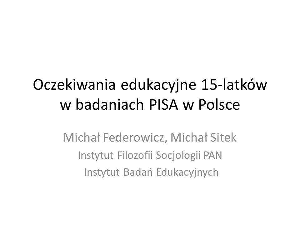 Oczekiwania edukacyjne 15-latków w badaniach PISA w Polsce Michał Federowicz, Michał Sitek Instytut Filozofii Socjologii PAN Instytut Badań Edukacyjny