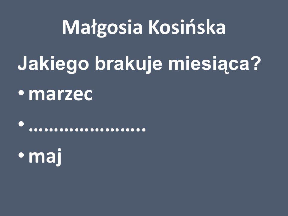 Małgosia Kosińska Jakiego brakuje miesiąca? marzec ………………….. maj