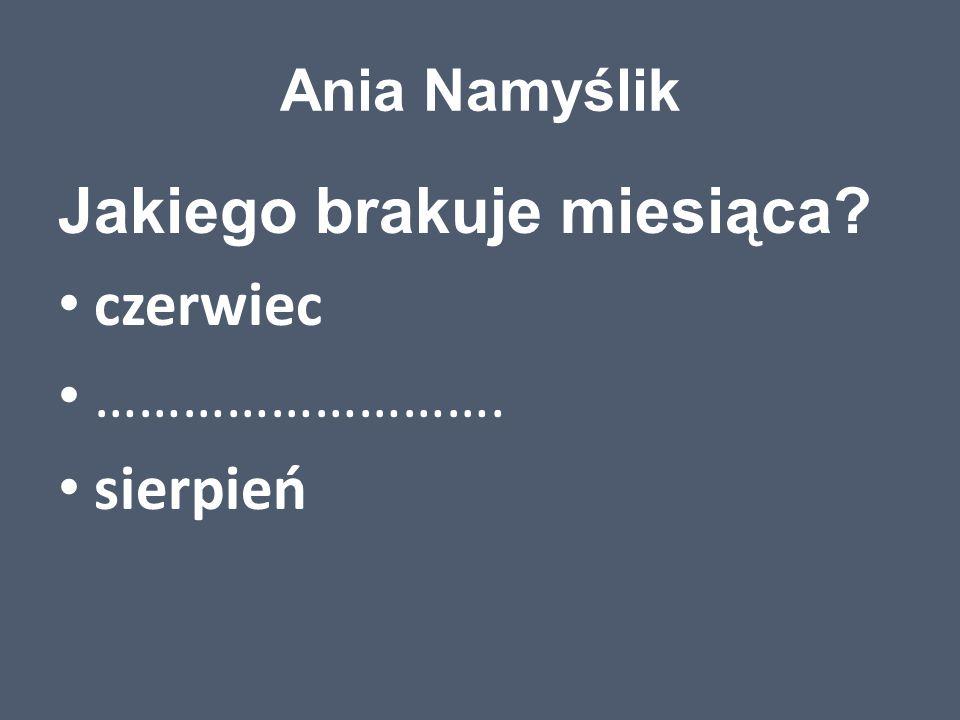 Ania Namyślik Jakiego brakuje miesiąca? czerwiec ………………………. sierpień