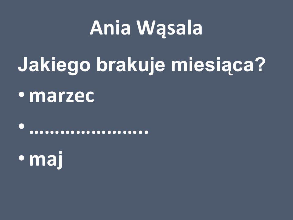 Ania Wąsala Jakiego brakuje miesiąca? marzec ………………….. maj