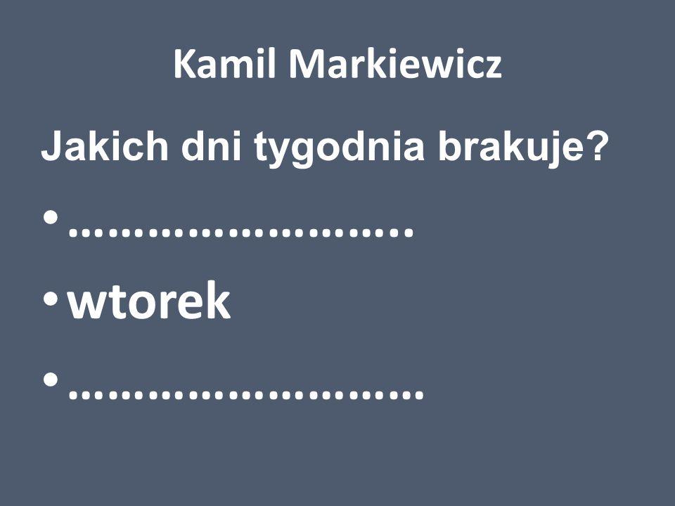 Kamil Markiewicz Jakich dni tygodnia brakuje? …………………….. wtorek ………………………