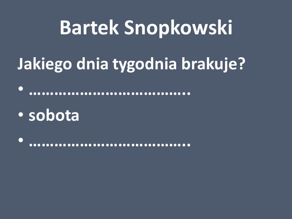 Bartek Snopkowski Jakiego dnia tygodnia brakuje? ……………………………….. sobota ………………………………..