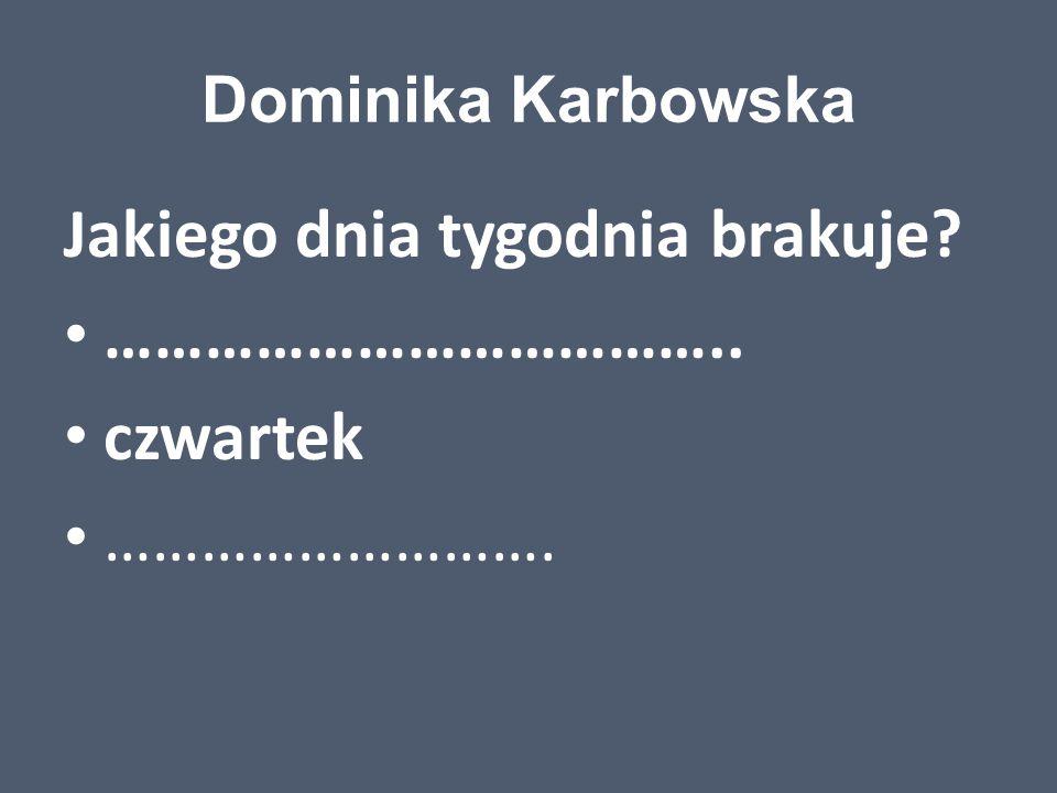 Dominika Karbowska Jakiego dnia tygodnia brakuje? ……………………………….. czwartek ……………………….