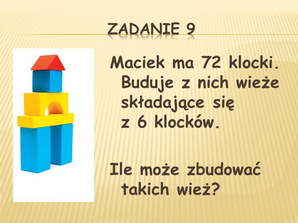 Maciek ma 72 klocki. Buduje z nich wieże składające się z 6 klocków. Ile może zbudować takich wież?