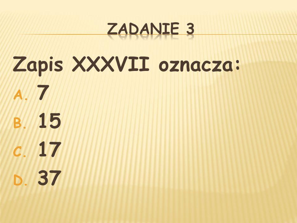 Zapis XXXVII oznacza: A. 7 B. 15 C. 17 D. 37