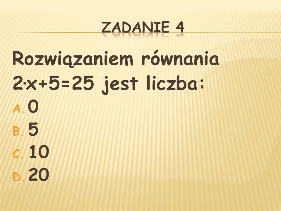 Rozwiązaniem równania 2 ∙ x+5=25 jest liczba: A. 0 B. 5 C. 10 D. 20