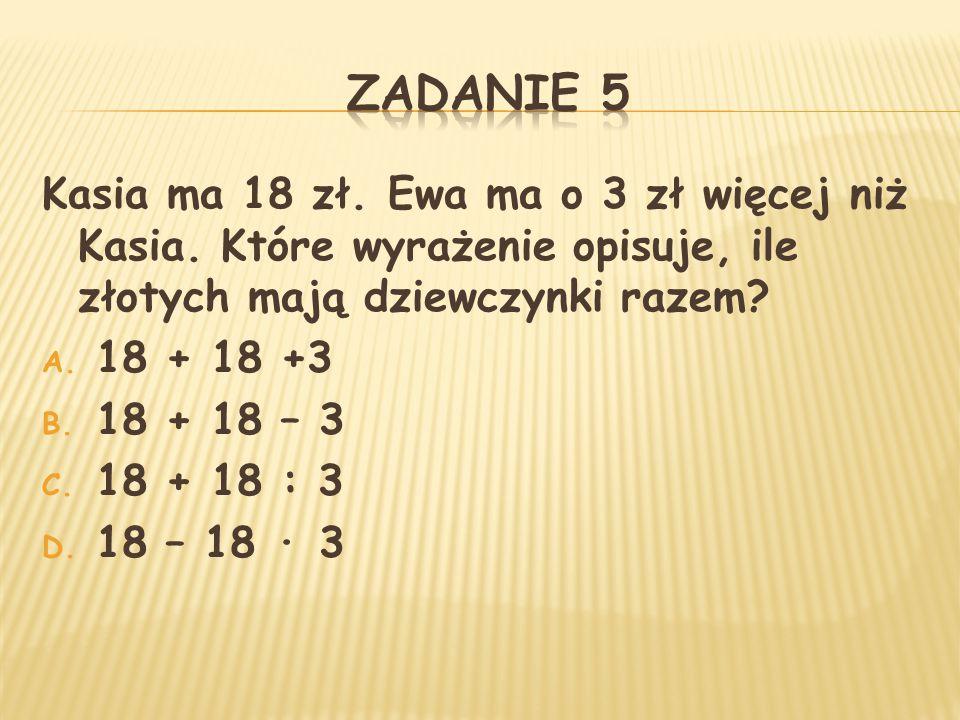Kasia ma 18 zł. Ewa ma o 3 zł więcej niż Kasia. Które wyrażenie opisuje, ile złotych mają dziewczynki razem? A. 18 + 18 +3 B. 18 + 18 – 3 C. 18 + 18 :