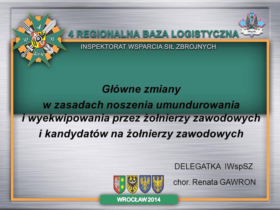 DELEGATKA IWspSZ chor. Renata GAWRON Główne zmiany w zasadach noszenia umundurowania i wyekwipowania przez żołnierzy zawodowych i kandydatów na żołnie