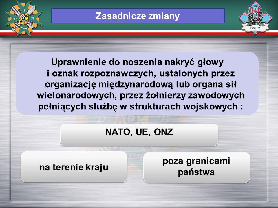 NATO, UE, ONZ na terenie kraju poza granicami państwa Zasadnicze zmiany Uprawnienie do noszenia nakryć głowy i oznak rozpoznawczych, ustalonych przez