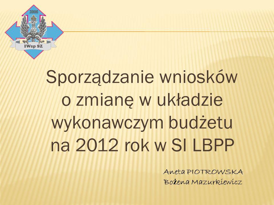 Sporządzanie wniosków o zmianę w układzie wykonawczym budżetu na 2012 rok w SI LBPP Aneta PIOTROWSKA Bo ż ena Mazurkiewicz