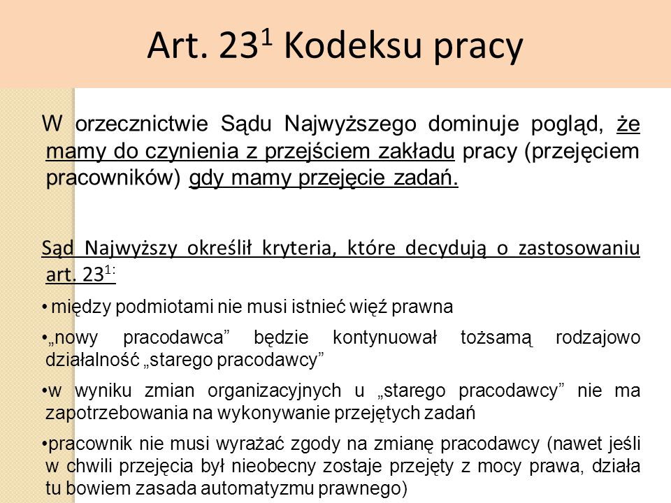 Art. 23 1 Kodeksu pracy W orzecznictwie Sądu Najwyższego dominuje pogląd, że mamy do czynienia z przejściem zakładu pracy (przejęciem pracowników) gdy