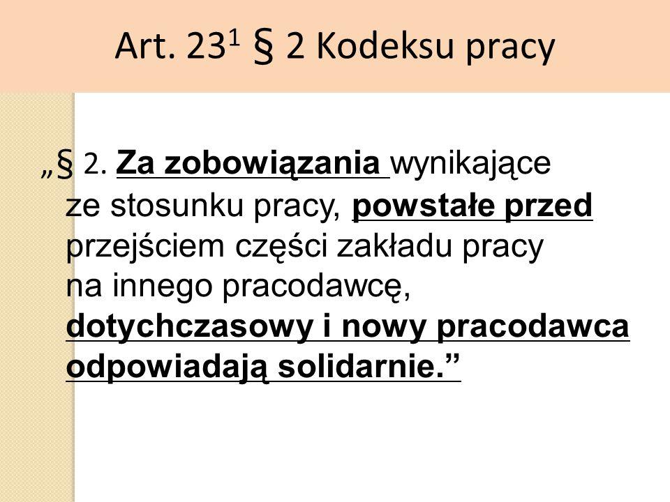 """Art. 23 1 § 2 Kodeksu pracy """"§ 2. Za zobowiązania wynikające ze stosunku pracy, powstałe przed przejściem części zakładu pracy na innego pracodawcę, d"""