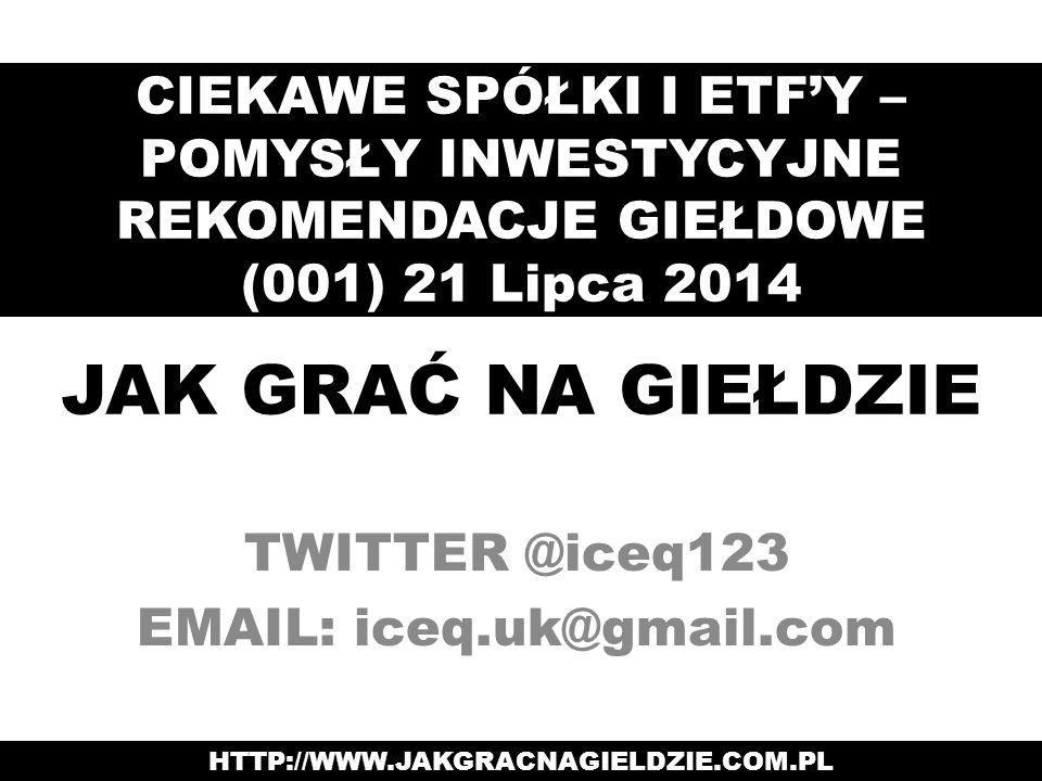 JAK GRAĆ NA GIEŁDZIE TWITTER @iceq123 EMAIL: iceq.uk@gmail.com CIEKAWE SPÓŁKI I ETF'Y – POMYSŁY INWESTYCYJNE REKOMENDACJE GIEŁDOWE (001) 21 Lipca 2014