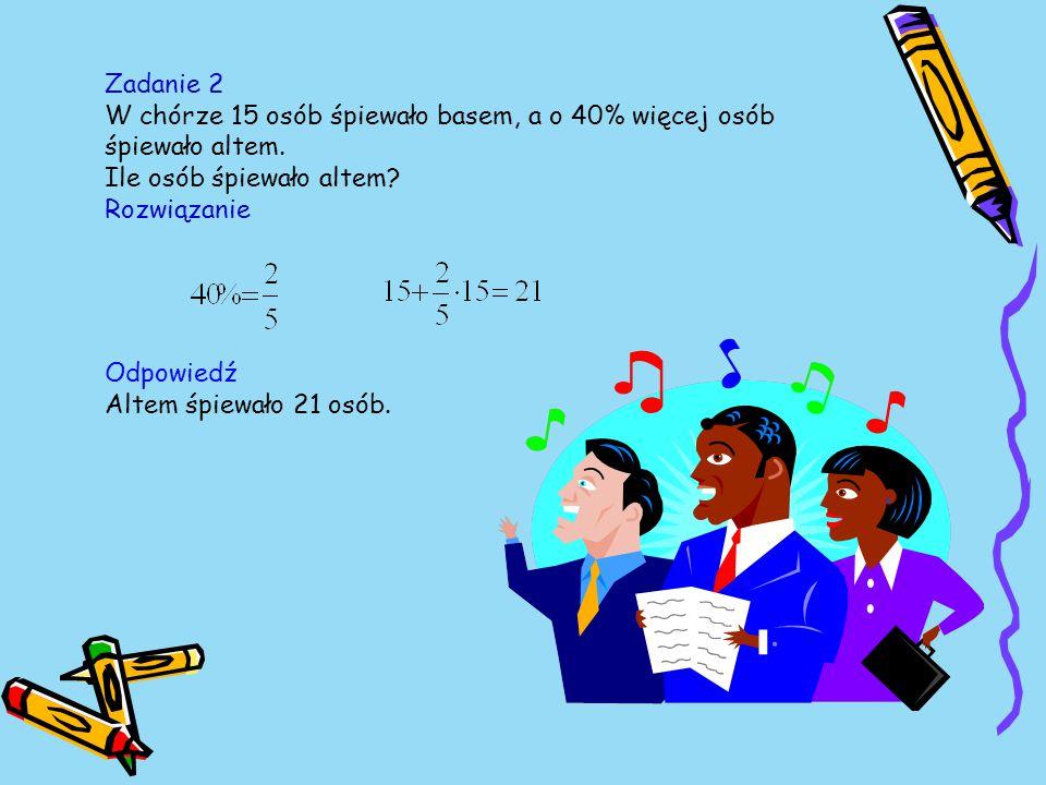 Zadanie 2 W chórze 15 osób śpiewało basem, a o 40% więcej osób śpiewało altem.