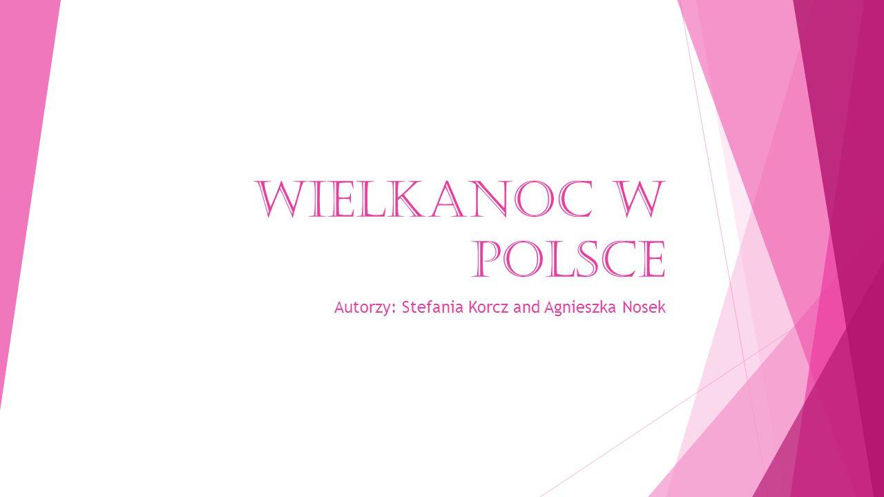WIELKANOC W POLSCE Autorzy: Stefania Korcz and Agnieszka Nosek