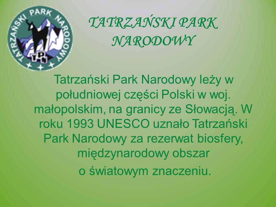 TATRZAŃSKI PARK NARODOWY Tatrzański Park Narodowy leży w południowej części Polski w woj. małopolskim, na granicy ze Słowacją. W roku 1993 UNESCO uzna