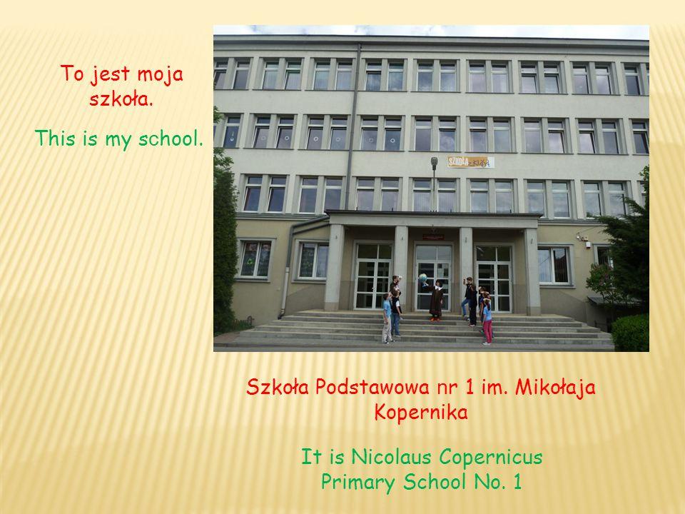 Szkoła Podstawowa n r 1 im. Mikołaja Kopernika It is Nicolaus Copernicus Primary School No. 1 To jest moja szkoła. This is my s c hool.