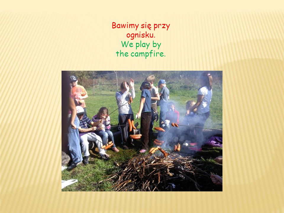Bawimy się przy ognisku. We play by the campfire.