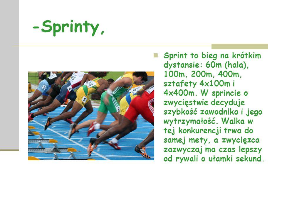 -Sprinty, Sprint to bieg na krótkim dystansie: 60m (hala), 100m, 200m, 400m, sztafety 4x100m i 4x400m.